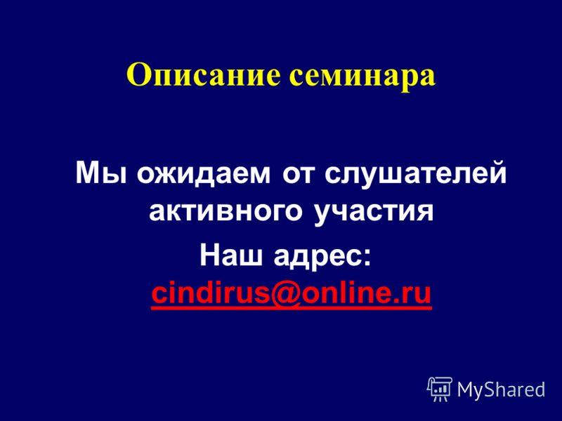Описание семинара Мы ожидаем от слушателей активного участия Наш адрес: cindirus@online.ru cindirus@online.ru