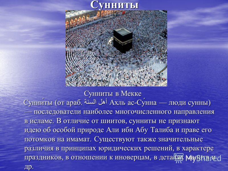 Сунниты Сунни́ты (от араб. أهل السنة Ахль ас-Су́нна люди сунны) последователи наиболее многочисленного направления в исламе. В отличие от шиитов, сунниты не признают идею об особой природе Али ибн Абу Талиба и праве его потомков на имамат. Существуют
