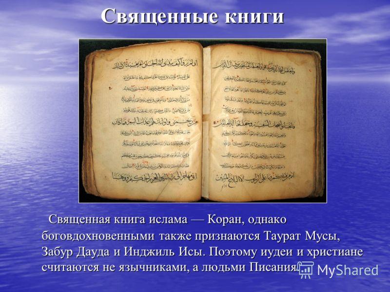 Священные книги Священная книга ислама Коран, однако боговдохновенными также признаются Таурат Мусы, Забур Дауда и Инджиль Исы. Поэтому иудеи и христиане считаются не язычниками, а людьми Писания. Священная книга ислама Коран, однако боговдохновенным