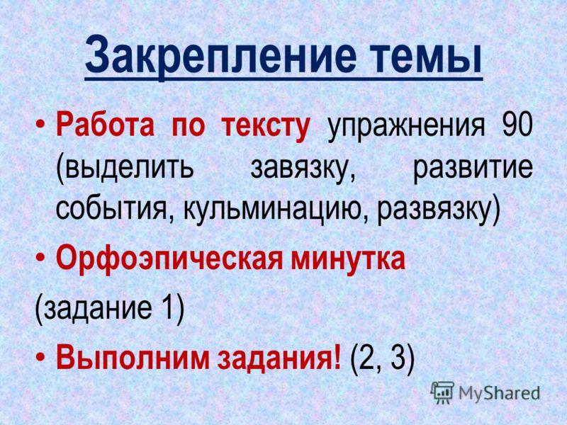 Закрепление темы Работа по тексту упражнения 90 (выделить завязку, развитие события, кульминацию, развязку) Орфоэпическая минутка (задание 1) Выполним задания! (2, 3)