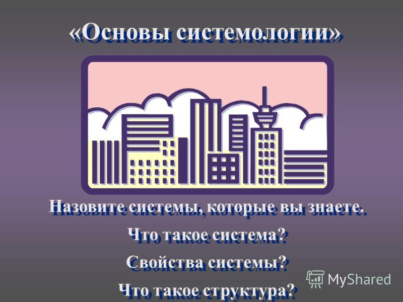 «Основы системологии» Назовите системы, которые вы знаете. Что такое система? Свойства системы? Что такое структура? Назовите системы, которые вы знаете. Что такое система? Свойства системы? Что такое структура?