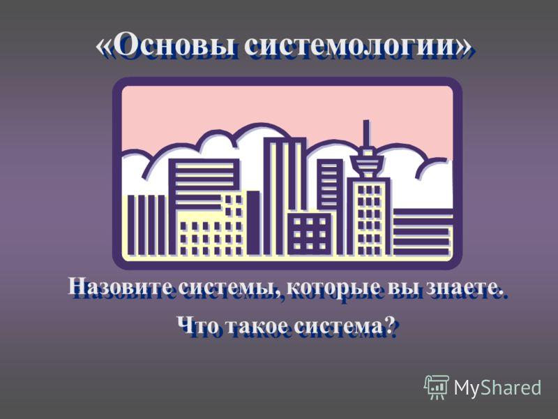 «Основы системологии» Назовите системы, которые вы знаете. Что такое система? Назовите системы, которые вы знаете. Что такое система?