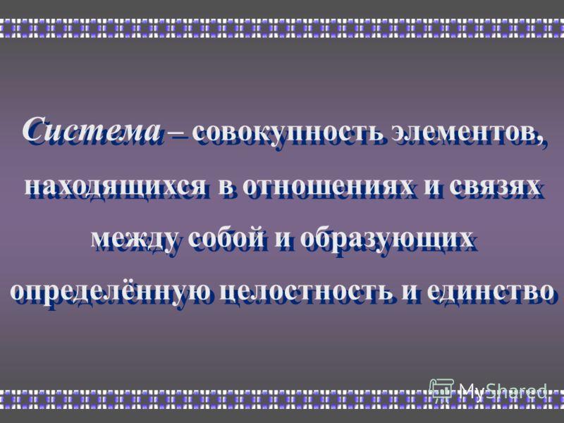 Система – совокупность элементов, находящихся в отношениях и связях между собой и образующих определённую целостность и единство