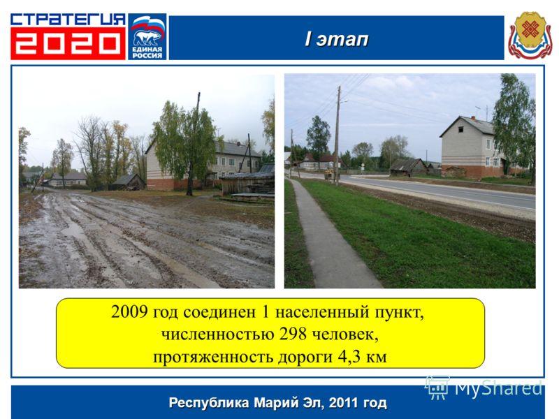 Республика Марий Эл, 2011 год 2009 год соединен 1 населенный пункт, численностью 298 человек, протяженность дороги 4,3 км I этап
