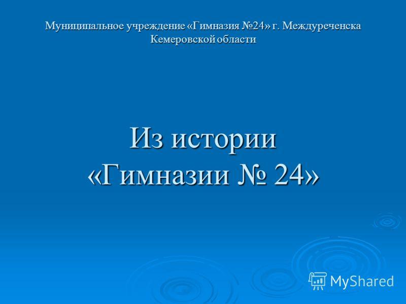 Муниципальное учреждение «Гимназия 24» г. Междуреченска Кемеровской области Из истории «Гимназии 24»