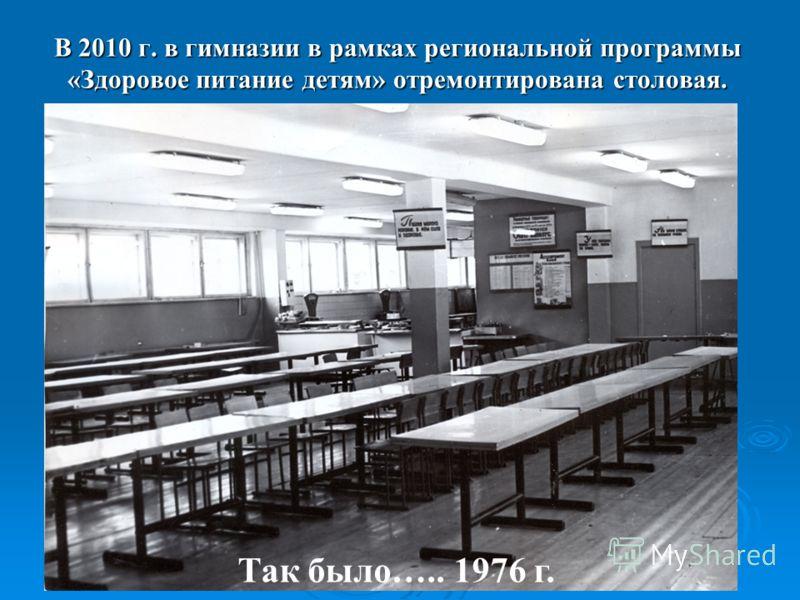 Так было….. 1976 г. В 2010 г. в гимназии в рамках региональной программы «Здоровое питание детям» отремонтирована столовая.