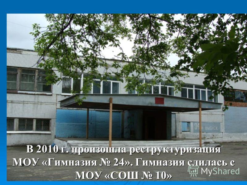 В 2010 г. произошла реструктуризация МОУ «Гимназия 24». Гимназия слилась с МОУ «СОШ 10»