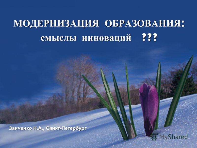 МОДЕРНИЗАЦИЯ ОБРАЗОВАНИЯ : смыслы инноваций ??? Заиченко Н.А., Санкт-Петербург