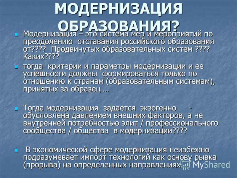 МОДЕРНИЗАЦИЯ ОБРАЗОВАНИЯ? Модернизация – это система мер и мероприятий по преодолению отставания российского образования от???? Продвинутых образовательных систем ???? Каких???? Модернизация – это система мер и мероприятий по преодолению отставания р