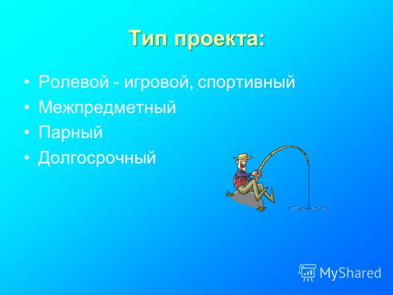Тип проекта: Ролевой - игровой, спортивный Межпредметный Парный Долгосрочный