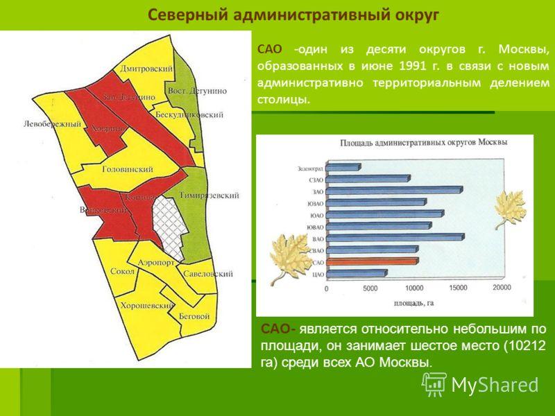 САО -один из десяти округов г. Москвы, образованных в июне 1991 г. в связи с новым административно территориальным делением столицы. САО- является относительно небольшим по площади, он занимает шестое место (10212 га) среди всех АО Москвы. Северный а