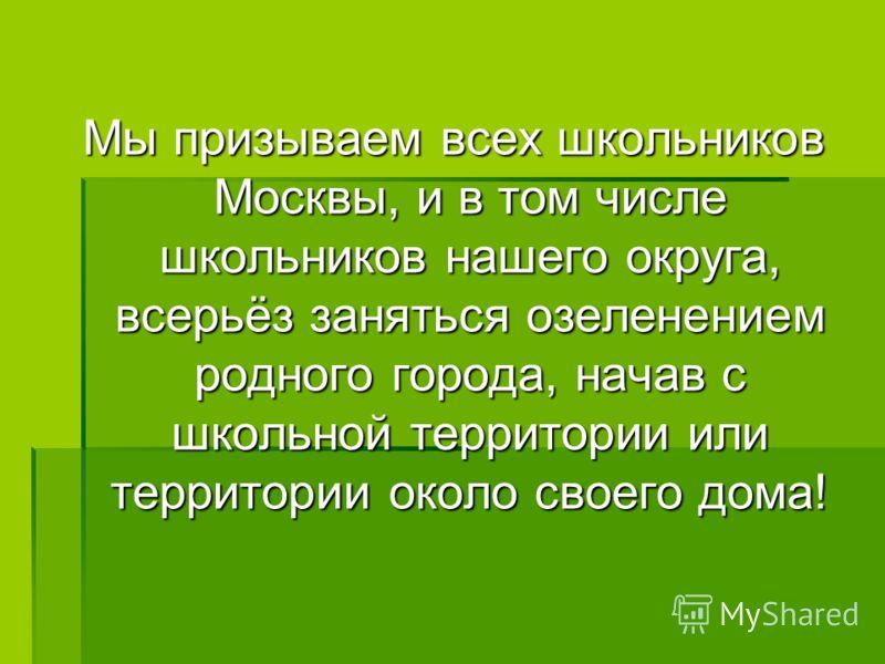 Мы призываем всех школьников Москвы, и в том числе школьников нашего округа, всерьёз заняться озеленением родного города, начав с школьной территории или территории около своего дома!