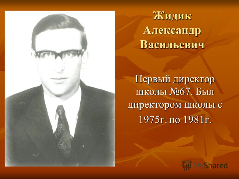 Жидик Александр Васильевич Первый директор школы 67. Был директором школы с 1975г. по 1981г.