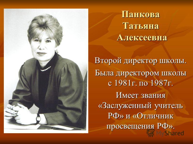 Панкова Татьяна Алексеевна Второй директор школы. Была директором школы с 1981г. по 1987г. Имеет звания «Заслуженный учитель РФ» и «Отличник просвещения РФ».
