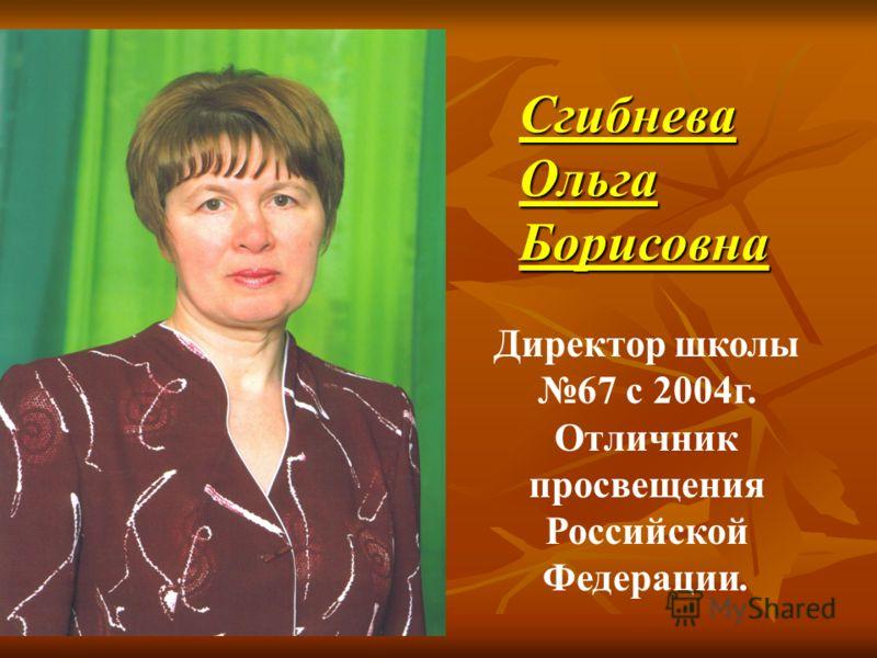 СгибневаОльгаБорисовна Директор школы 67 с 2004г. Отличник просвещения Российской Федерации.