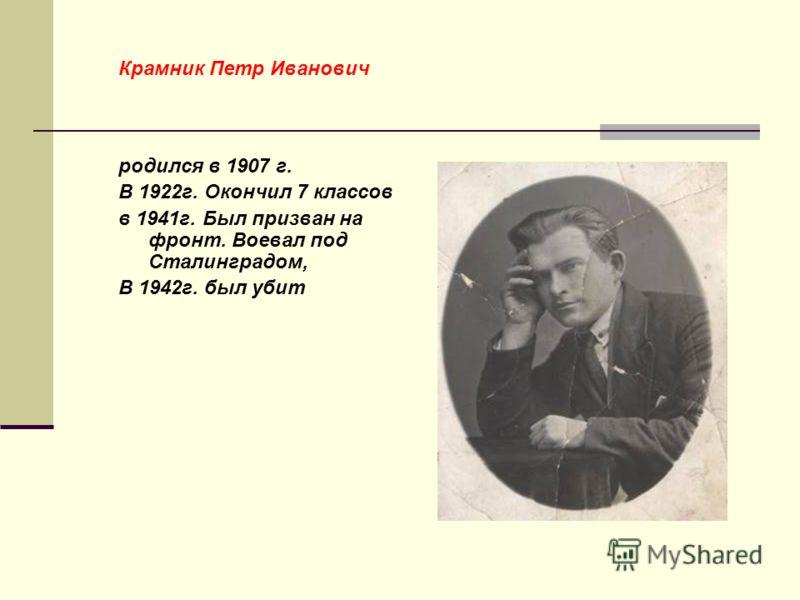 родился в 1923 году. Окончил 7 классов. В марте 1942 года был призван в ряды Советской Армии. В этом же году погиб в битве под Сталинградом. Был награждён медалью за отвагу.( на фотографии отмечен +) + окончил в Мысовой 7 классов. 3 года учился на «р