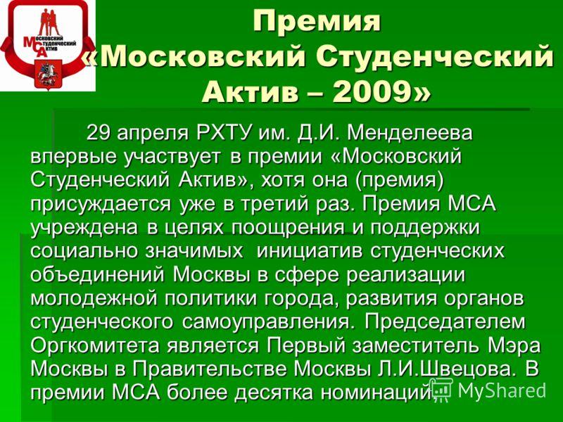 Премия «Московский Студенческий Актив – 2009» 29 апреля РХТУ им. Д.И. Менделеева впервые участвует в премии «Московский Студенческий Актив», хотя она (премия) присуждается уже в третий раз. Премия МСА учреждена в целях поощрения и поддержки социально