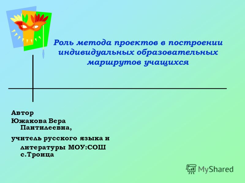 Роль метода проектов в построении индивидуальных образовательных маршрутов учащихся Автор Южакова Вера Пантилеевна, учитель русского языка и литературы МОУ:СОШ с.Троица