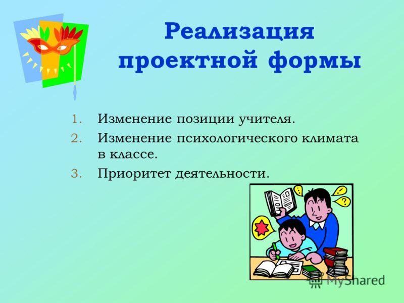 Реализация проектной формы 1. Изменение позиции учителя. 2. Изменение психологического климата в классе. 3. Приоритет деятельности.