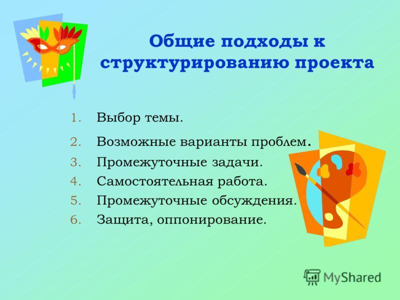 Общие подходы к структурированию проекта 1. Выбор темы. 2. Возможные варианты проблем. 3. Промежуточные задачи. 4. Самостоятельная работа. 5. Промежуточные обсуждения. 6. Защита, оппонирование.