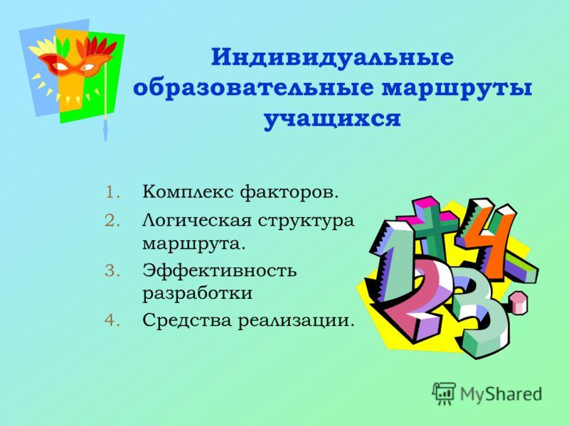 Индивидуальные образовательные маршруты учащихся 1. Комплекс факторов. 2. Логическая структура маршрута. 3. Эффективность разработки 4. Средства реализации.