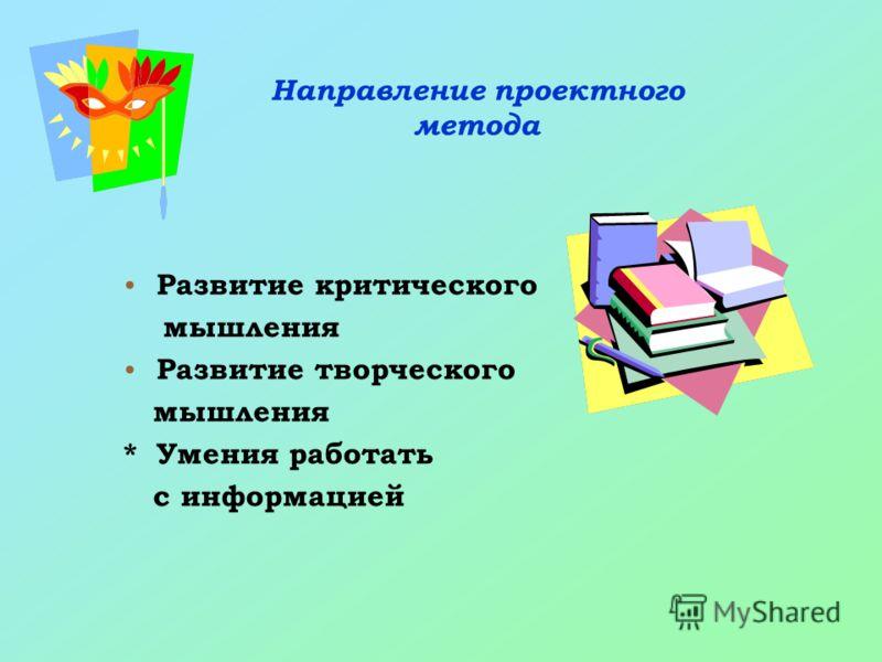 Направление проектного метода Развитие критического мышления Развитие творческого мышления * Умения работать с информацией
