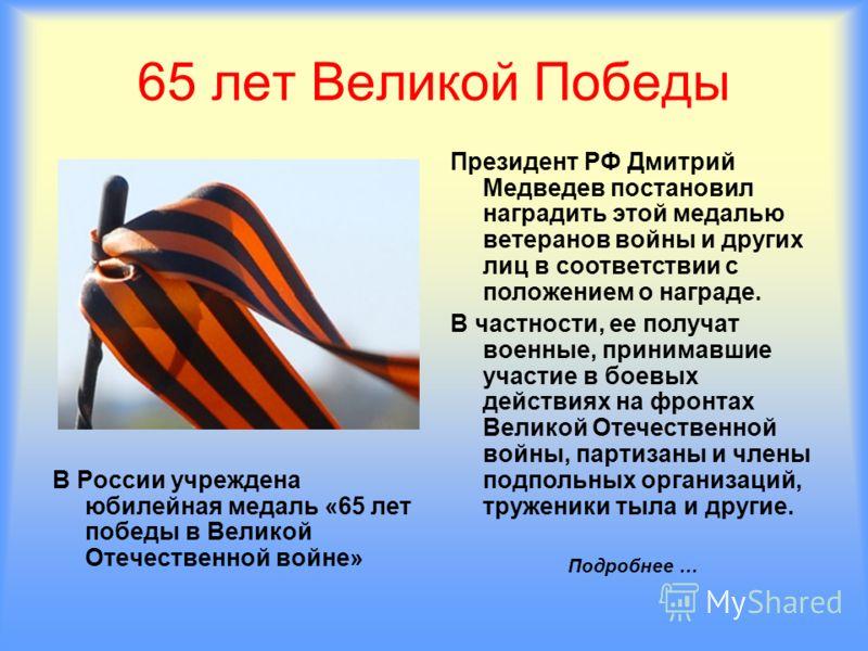 В России учреждена юбилейная медаль «65 лет победы в Великой Отечественной войне» Президент РФ Дмитрий Медведев постановил наградить этой медалью ветеранов войны и других лиц в соответствии с положением о награде. В частности, ее получат военные, при