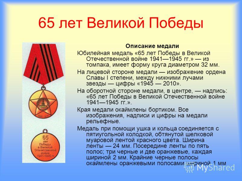 65 лет Великой Победы Описание медали Юбилейная медаль «65 лет Победы в Великой Отечественной войне 19411945 гг.» из томпака, имеет форму круга диаметром 32 мм. На лицевой стороне медали изображение ордена Славы I степени, между нижними лучами звезды