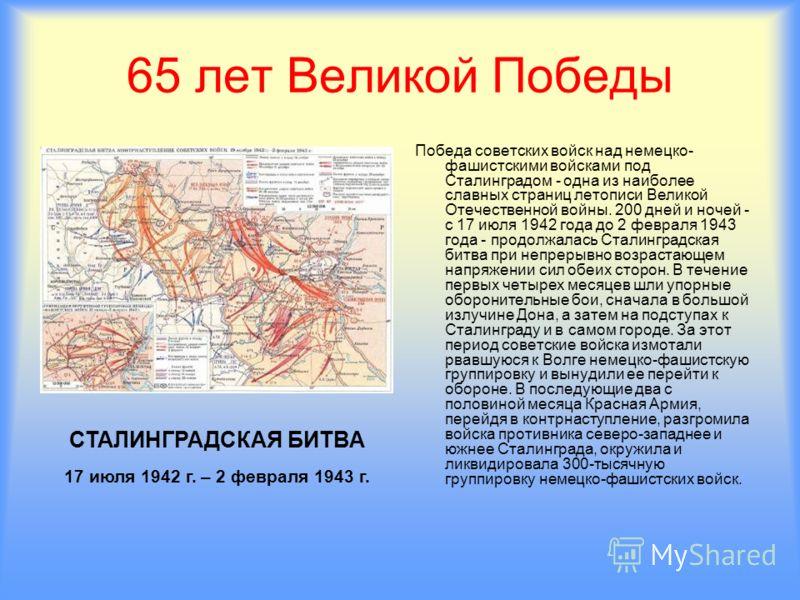 65 лет Великой Победы Победа советских войск над немецко- фашистскими войсками под Сталинградом - одна из наиболее славных страниц летописи Великой Отечественной войны. 200 дней и ночей - с 17 июля 1942 года до 2 февраля 1943 года - продолжалась Стал