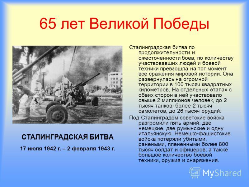 65 лет Великой Победы Сталинградская битва по продолжительности и ожесточенности боев, по количеству участвовавших людей и боевой техники превзошла на тот момент все сражения мировой истории. Она развернулась на огромной территории в 100 тысяч квадра