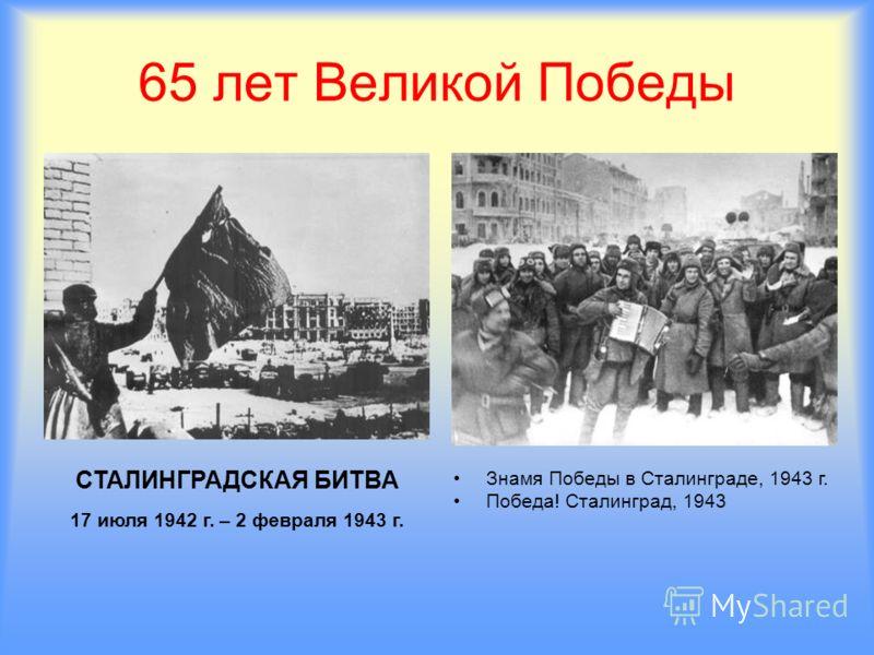 65 лет Великой Победы СТАЛИНГРАДСКАЯ БИТВА 17 июля 1942 г. – 2 февраля 1943 г. Знамя Победы в Сталинграде, 1943 г. Победа! Сталинград, 1943