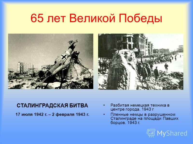 65 лет Великой Победы СТАЛИНГРАДСКАЯ БИТВА 17 июля 1942 г. – 2 февраля 1943 г. Разбитая немецкая техника в центре города. 1943 г Пленные немцы в разрушенном Сталинграде на площади Павших борцов. 1943 г.