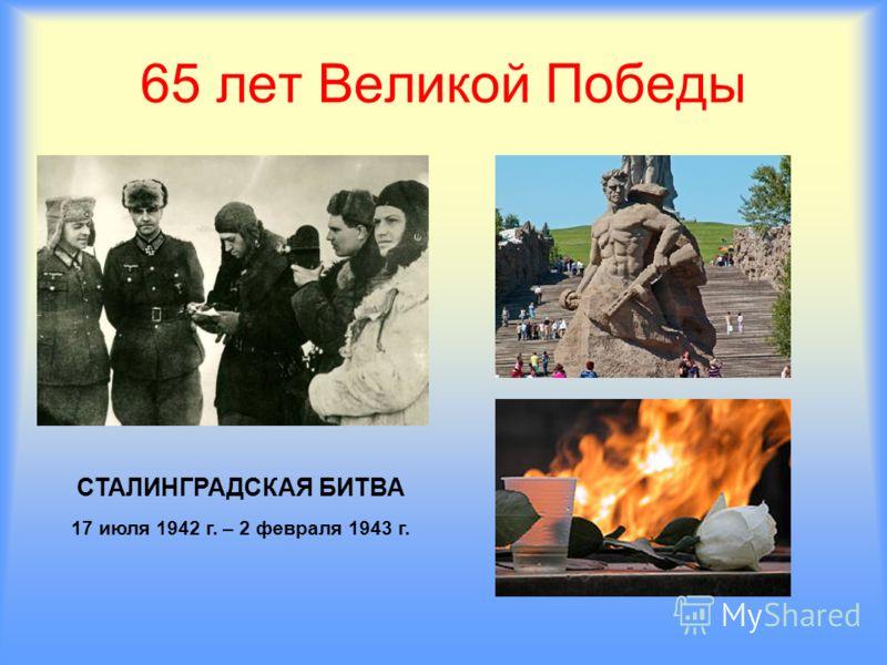65 лет Великой Победы СТАЛИНГРАДСКАЯ БИТВА 17 июля 1942 г. – 2 февраля 1943 г.