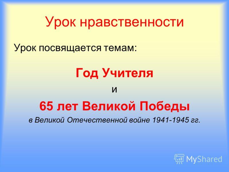 Урок нравственности Урок посвящается темам: Год Учителя и 65 лет Великой Победы в Великой Отечественной войне 1941-1945 гг.