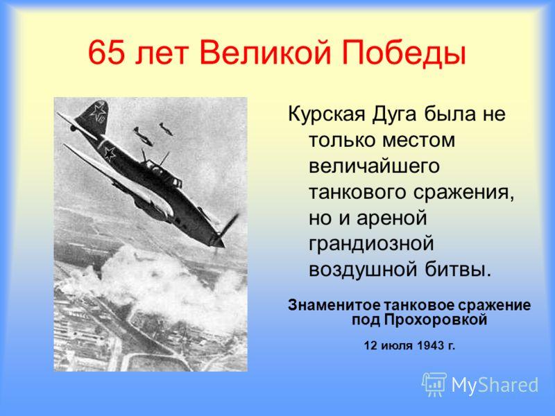 65 лет Великой Победы Курская Дуга была не только местом величайшего танкового сражения, но и ареной грандиозной воздушной битвы. Знаменитое танковое сражение под Прохоровкой 12 июля 1943 г.