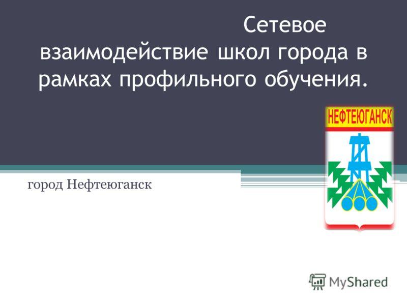 Сетевое взаимодействие школ города в рамках профильного обучения. город Нефтеюганск