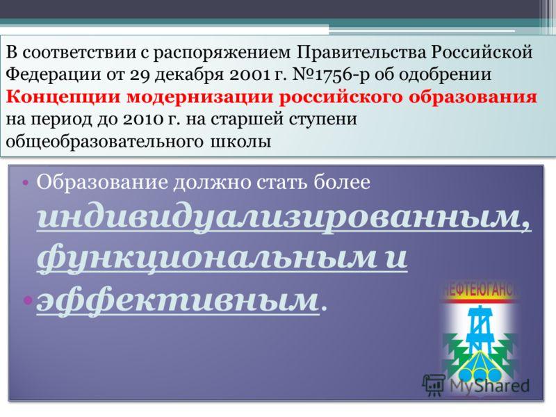 В соответствии с распоряжением Правительства Российской Федерации от 29 декабря 2001 г. 1756-р об одобрении Концепции модернизации российского образования на период до 2010 г. на старшей ступени общеобразовательного школы Образование должно стать бол