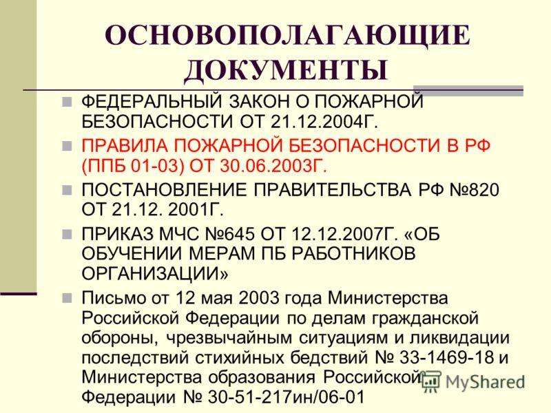 ОСНОВОПОЛАГАЮЩИЕ ДОКУМЕНТЫ ФЕДЕРАЛЬНЫЙ ЗАКОН О ПОЖАРНОЙ БЕЗОПАСНОСТИ ОТ 21.12.2004Г. ПРАВИЛА ПОЖАРНОЙ БЕЗОПАСНОСТИ В РФ (ППБ 01-03) ОТ 30.06.2003Г. ПОСТАНОВЛЕНИЕ ПРАВИТЕЛЬСТВА РФ 820 ОТ 21.12. 2001Г. ПРИКАЗ МЧС 645 ОТ 12.12.2007Г. «ОБ ОБУЧЕНИИ МЕРАМ