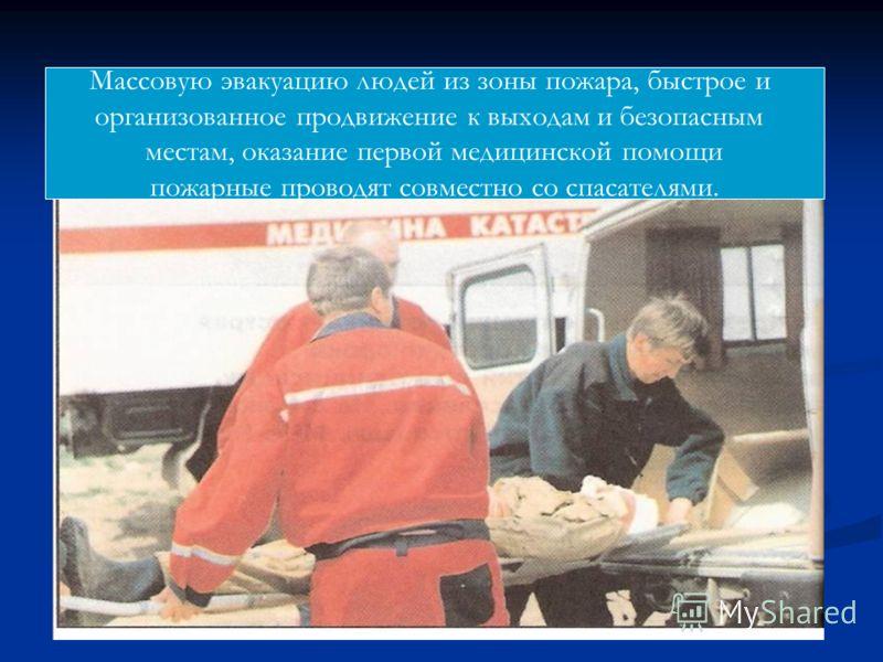 Массовую эвакуацию людей из зоны пожара, быстрое и организованное продвижение к выходам и безопасным местам, оказание первой медицинской помощи пожарные проводят совместно со спасателями.