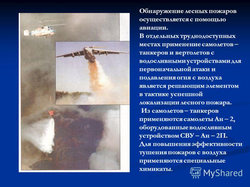 Обнаружение лесных пожаров осуществляется с помощью авиации. В отдельных труднодоступных местах применение самолетов – танкеров и вертолетов с водосливными устройствами для первоначальной атаки и подавления огня с воздуха является решающим элементом