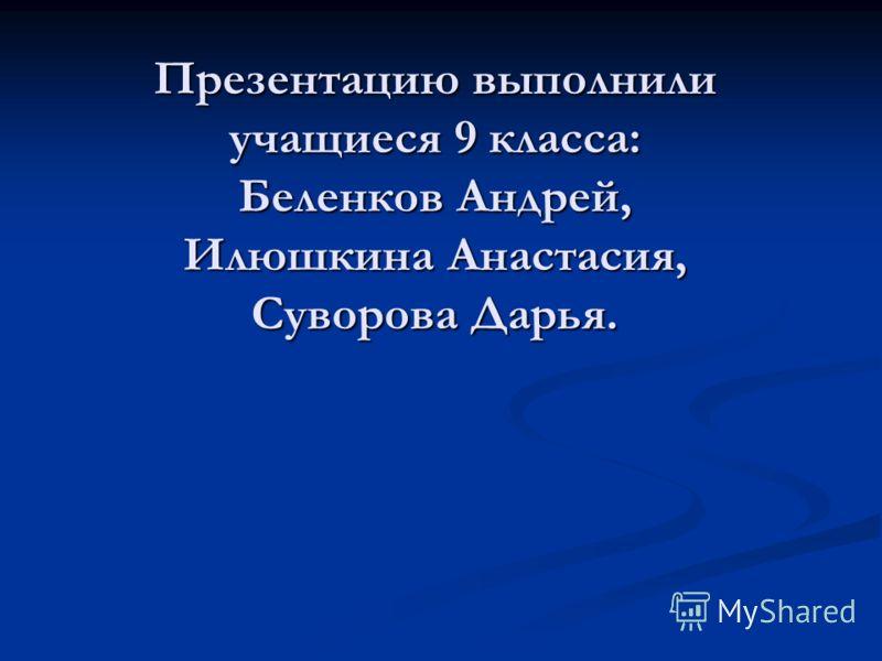 Презентацию выполнили учащиеся 9 класса: Беленков Андрей, Илюшкина Анастасия, Суворова Дарья.