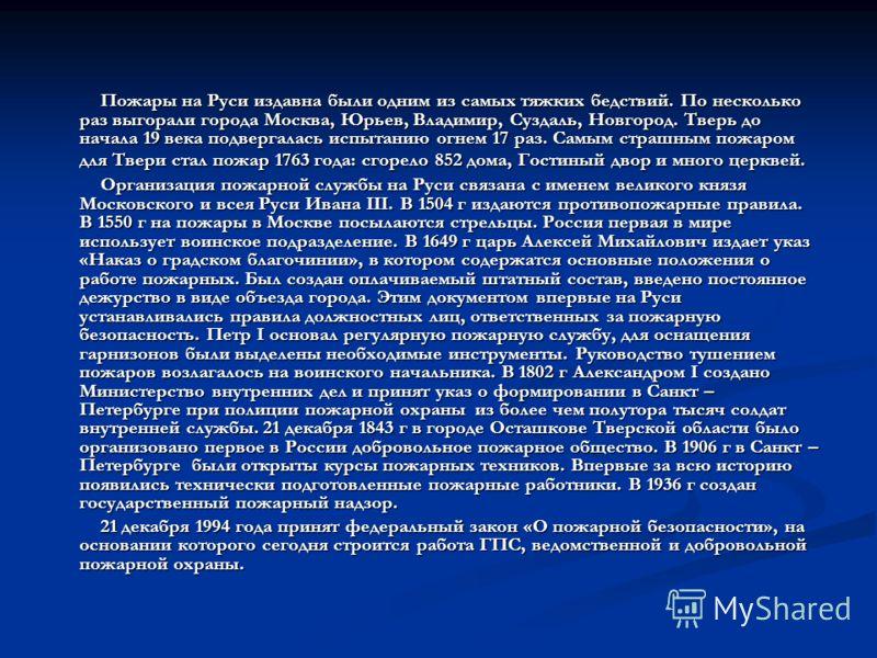 Пожары на Руси издавна были одним из самых тяжких бедствий. По несколько раз выгорали города Москва, Юрьев, Владимир, Суздаль, Новгород. Тверь до начала 19 века подвергалась испытанию огнем 17 раз. Самым страшным пожаром для Твери стал пожар 1763 год