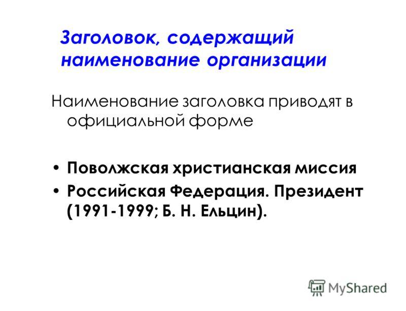 Заголовок, содержащий наименование организации Наименование заголовка приводят в официальной форме Поволжская христианская миссия Российская Федерация. Президент (1991-1999; Б. Н. Ельцин).