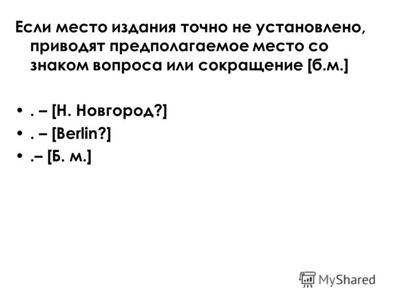Если место издания точно не установлено, приводят предполагаемое место со знаком вопроса или сокращение [б.м.]. – [Н. Новгород?]. – [Berlin?].– [Б. м.]
