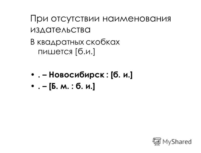 При отсутствии наименования издательства В квадратных скобках пишется [б.и.]. – Новосибирск : [б. и.]. – [Б. м. : б. и.]