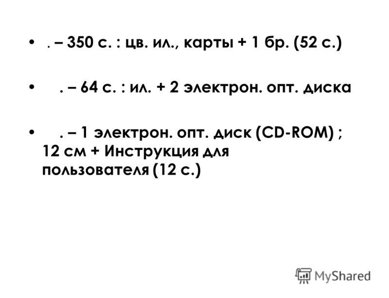 . – 350 с. : цв. ил., карты + 1 бр. (52 с.). – 64 с. : ил. + 2 электрон. опт. диска. – 1 электрон. опт. диск (CD-ROM) ; 12 см + Инструкция для пользователя (12 с.)