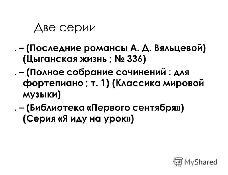 Две серии. – (Последние романсы А. Д. Вяльцевой) (Цыганская жизнь ; 336). – (Полное собрание сочинений : для фортепиано ; т. 1) (Классика мировой музыки). – (Библиотека «Первого сентября») (Серия «Я иду на урок»)