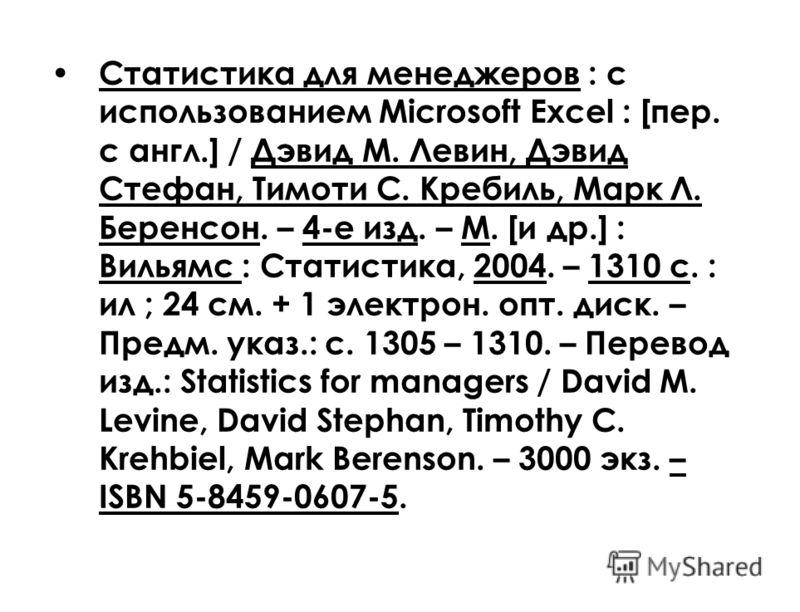 Статистика для менеджеров : с использованием Microsoft Excel : [пер. с англ.] / Дэвид М. Левин, Дэвид Стефан, Тимоти С. Кребиль, Марк Л. Беренсон. – 4-е изд. – М. [и др.] : Вильямс : Статистика, 2004. – 1310 с. : ил ; 24 см. + 1 электрон. опт. диск.