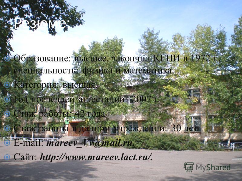 Образование: высшее, закончил КГПИ в 1972 г., специальность: физика и математика. Категория: высшая. Год последней аттестации: 2007 г. Стаж работы: 42 года Стаж работы в данном учреждении: 30 лет. E-mail: mareev_Vv@mail.ru. Сайт: http://www.mareev.la
