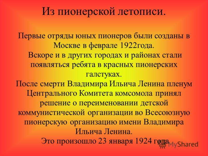 Из пионерской летописи. Первые отряды юных пионеров были созданы в Москве в феврале 1922года. Вскоре и в других городах и районах стали появляться ребята в красных пионерских галстуках. После смерти Владимира Ильича Ленина пленум Центрального Комитет